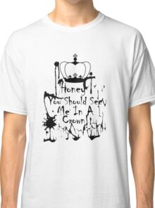 Honey, you should see me in a crown. 2 Classic T-Shirt
