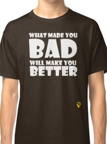What made you Bad (White) Classic T-Shirt
