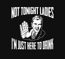 Not Tonight Ladies I'm Just Here To Drink Dark Unisex T-Shirt