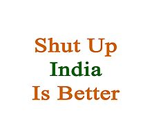 Shut Up India Is Better  Photographic Print