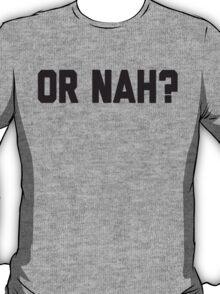 Or Nah? T-Shirt