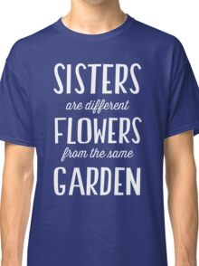 Sisters are different flowers from the same garden Classic T-Shirt