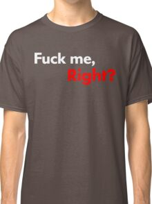 F*ck Me, Right? Classic T-Shirt