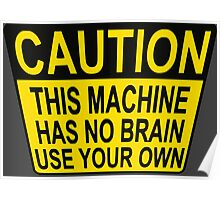 CAUTION: THIS MACHINE HAS NO BRAIN USE YOUR OWN Poster