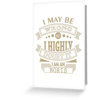 may i wrong, but im highly double it i'm BORIS Greeting Card