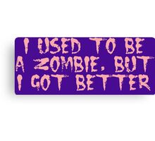 I USED TO BE A ZOMBIE, BUT I GOT BETTER, by Zombie Ghetto Canvas Print