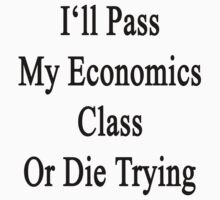 I'll Pass My Economics Class Or Die Trying  by supernova23