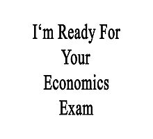 I'm Ready For Your Economics Exam  Photographic Print