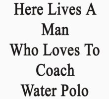 Here Lives A Man Who Loves To Coach Water Polo  by supernova23