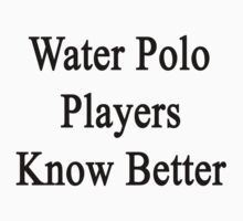 Water Polo Players Know Better  by supernova23