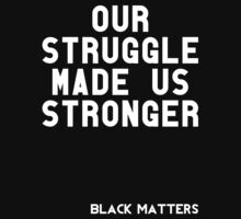 Our Struggle Made Us Stronger by BlackMatters