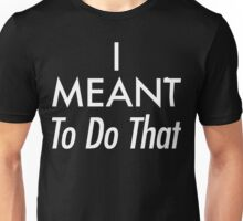 I Meant To Do That [White Ink] Unisex T-Shirt