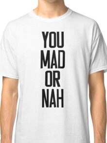 You MAD or NAH?? Classic T-Shirt