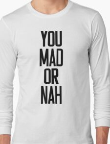 You MAD or NAH?? Long Sleeve T-Shirt