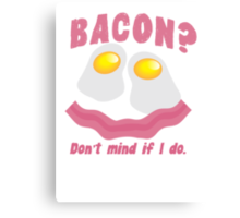 BACON? Don't mind if I do! Canvas Print