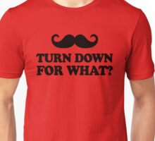 Mustache Turn Down For What? Unisex T-Shirt