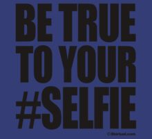 BE TRUE TO YOUR #SELFIE by shirtual