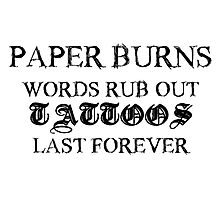 Paper burns, Words rub out, Tattoos last forever Photographic Print