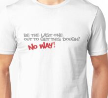 Be the last one out to get this dough? No Way! Unisex T-Shirt