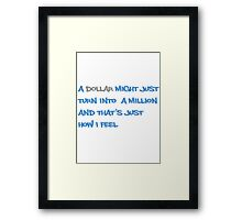 A dollar might just turn into a million and that's just how I feel Framed Print