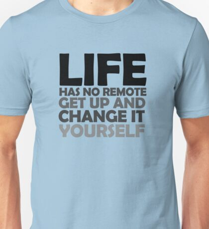 Life has no remote, get up and change it yourself Unisex T-Shirt