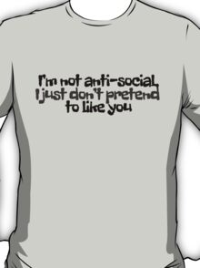 I'm not anti-social, I just don't pretend to like you T-Shirt