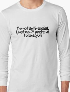 I'm not anti-social, I just don't pretend to like you Long Sleeve T-Shirt