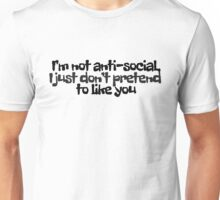 I'm not anti-social, I just don't pretend to like you Unisex T-Shirt