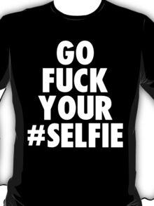 go fuck your selfie T-Shirt