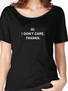 Hi. I Don't Care. Thanks. Women's Relaxed Fit T-Shirt