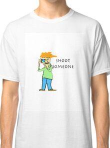 Shoot Someone Classic T-Shirt