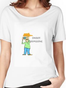 Shoot Someone Women's Relaxed Fit T-Shirt