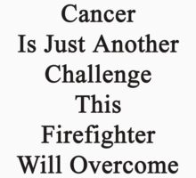 Cancer Is Just Another Challenge This Firefighter Will Overcome  by supernova23