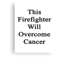 This Firefighter Will Overcome Cancer  Canvas Print