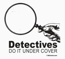 DETECTIVES DO IT UNDER COVER by shirtual