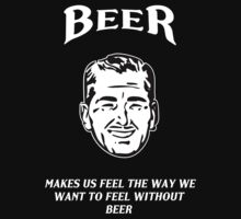 Beer: Makes Us Feel the Way We Want to Feel Without Beer by Samuel Sheats