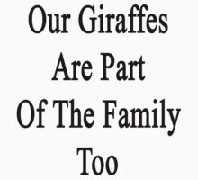Our Giraffes Are Part Of The Family Too  by supernova23