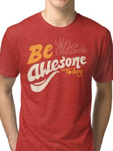 Be Awsome Today Tri-blend T-Shirt