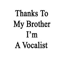 Thanks To My Brother I'm A Vocalist  Photographic Print