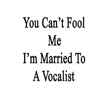 You Can't Fool Me I'm Married To A Vocalist  Photographic Print