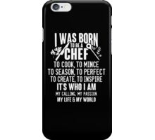 """I Was Born to Be a Chef To Cook, To Mnice To Season, To Perfect To Create, To Inspire It's Who I am My Calling,  My Passion My Life & My World - T-shirts & Hoodies"" iPhone Case/Skin"
