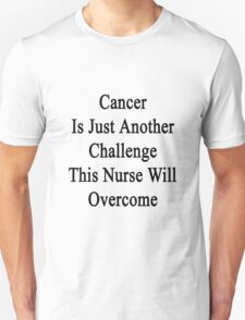 Cancer Is Just Another Challenge This Nurse Will Overcome  T-Shirt