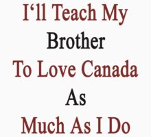 I'll Teach My Brother To Love Canada As Much As I Do  by supernova23