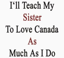 I'll Teach My Sister To Love Canada As Much As I Do  by supernova23