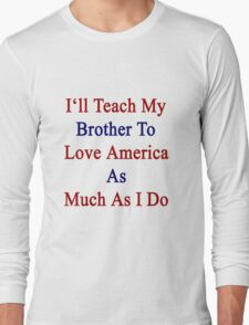 I'll Teach My Brother To Love America As Much As I Do  Long Sleeve T-Shirt
