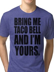 BRING ME TACO BELL AND I'M YOURS (BLACK) Tri-blend T-Shirt