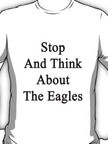 Stop And Think About The Eagles  T-Shirt