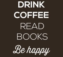 Drink Coffee Read Books Be Happy by bravos