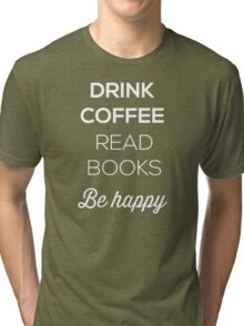 Drink Coffee Read Books Be Happy Tri-blend T-Shirt