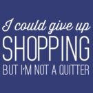 I Could Give Up Shopping But I'm Not a Quitter by bravos